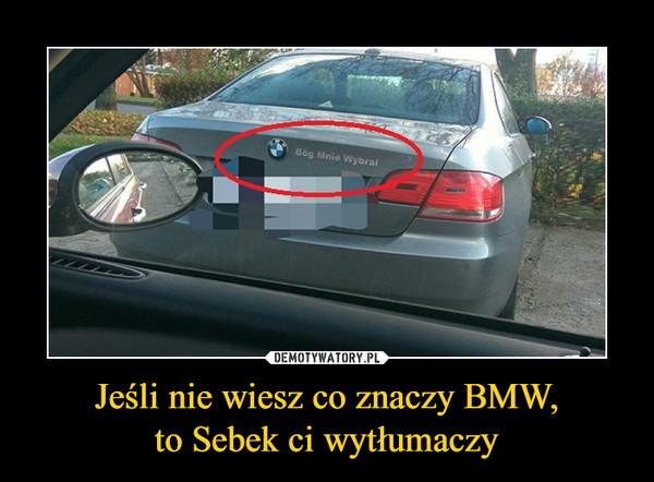 Jeśli nie wiesz co znaczy BMW,to Sebek ci wytłumaczy –  Bóg mnie wybrał