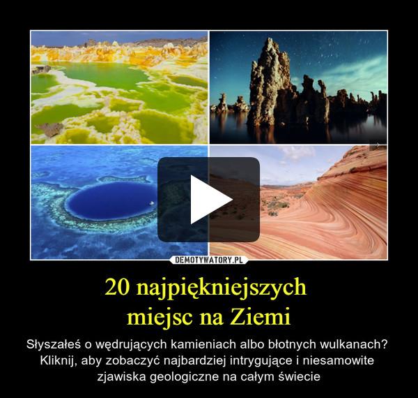 20 najpiękniejszych miejsc na Ziemi – Słyszałeś o wędrujących kamieniach albo błotnych wulkanach? Kliknij, aby zobaczyć najbardziej intrygujące i niesamowite zjawiska geologiczne na całym świecie