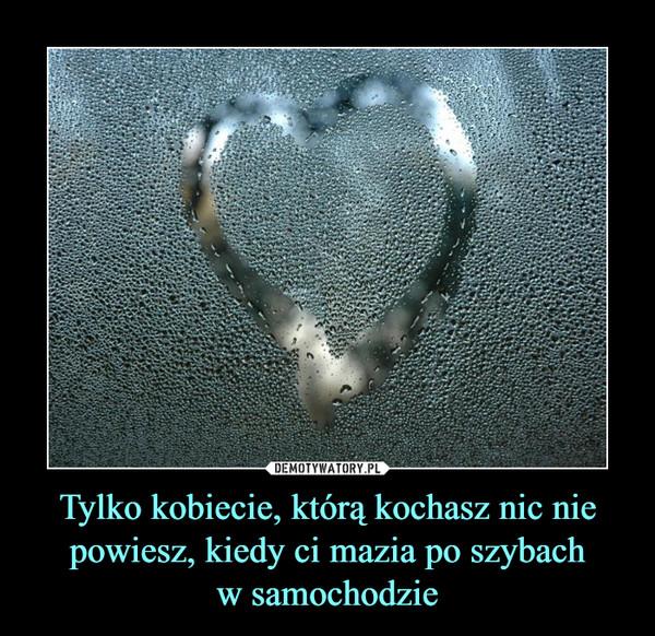 Tylko kobiecie, którą kochasz nic nie powiesz, kiedy ci mazia po szybachw samochodzie –