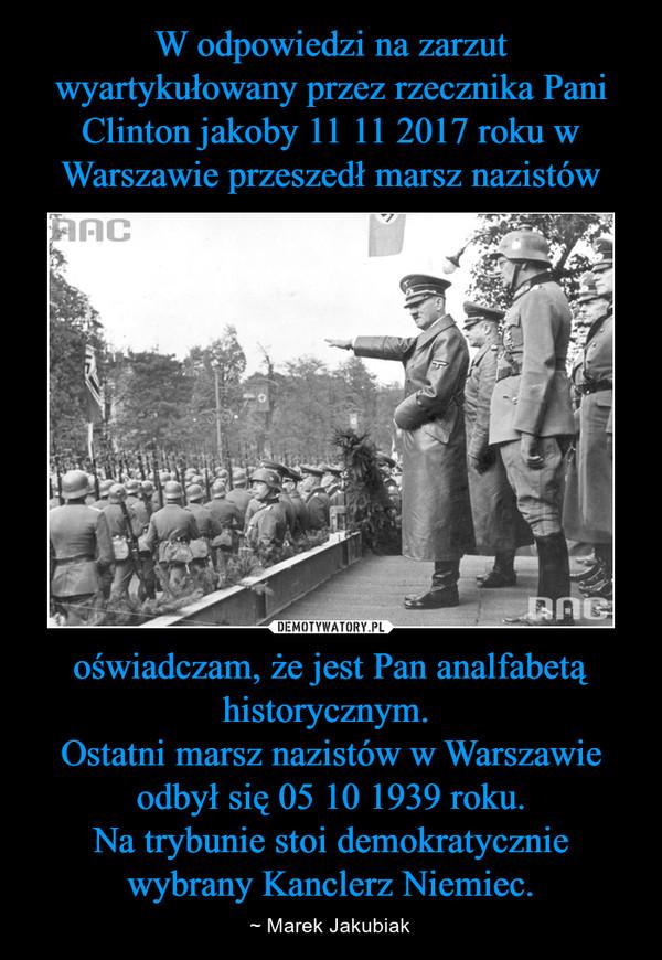 oświadczam, że jest Pan analfabetą historycznym. Ostatni marsz nazistów w Warszawie odbył się 05 10 1939 roku.Na trybunie stoi demokratycznie wybrany Kanclerz Niemiec. – ~ Marek Jakubiak