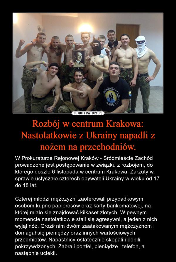 Rozbój w centrum Krakowa: Nastolatkowie z Ukrainy napadli z nożem na przechodniów. – W Prokuraturze Rejonowej Kraków - Śródmieście Zachód prowadzone jest postępowanie w związku z rozbojem, do którego doszło 6 listopada w centrum Krakowa. Zarzuty w sprawie usłyszało czterech obywateli Ukrainy w wieku od 17 do 18 lat. Czterej młodzi mężczyźni zaoferowali przypadkowym osobom kupno papierosów oraz karty bankomatowej, na której miało się znajdować kilkaset złotych. W pewnym momencie nastolatkowie stali się agresywni, a jeden z nich wyjął nóż. Groził nim dwóm zaatakowanym mężczyznom i domagał się pieniędzy oraz innych wartościowych przedmiotów. Napastnicy ostatecznie skopali i pobili pokrzywdzonych. Zabrali portfel, pieniądze i telefon, a następnie uciekli.