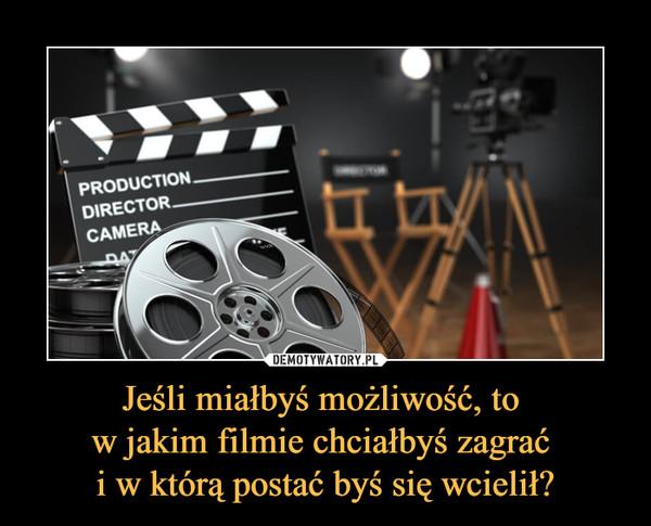 Jeśli miałbyś możliwość, to w jakim filmie chciałbyś zagrać i w którą postać byś się wcielił? –
