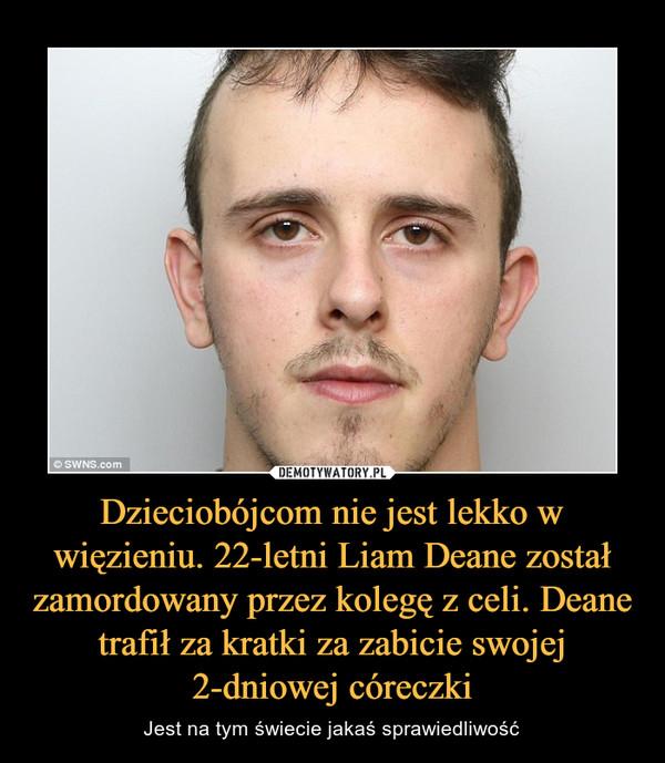 Dzieciobójcom nie jest lekko w więzieniu. 22-letni Liam Deane został zamordowany przez kolegę z celi. Deane trafił za kratki za zabicie swojej 2-dniowej córeczki – Jest na tym świecie jakaś sprawiedliwość