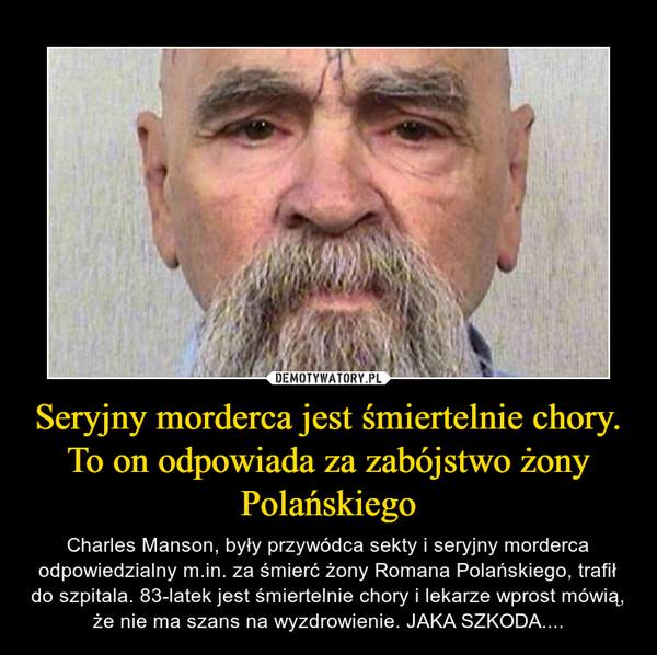 Seryjny morderca jest śmiertelnie chory. To on odpowiada za zabójstwo żony Polańskiego – Charles Manson, były przywódca sekty i seryjny morderca odpowiedzialny m.in. za śmierć żony Romana Polańskiego, trafił do szpitala. 83-latek jest śmiertelnie chory i lekarze wprost mówią, że nie ma szans na wyzdrowienie. JAKA SZKODA....