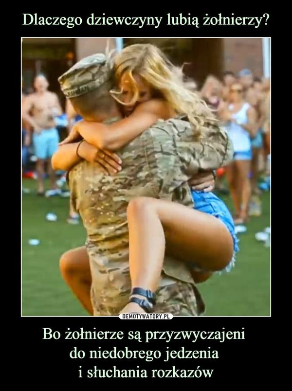 Bo żołnierze są przyzwyczajeni do niedobrego jedzenia i słuchania rozkazów –