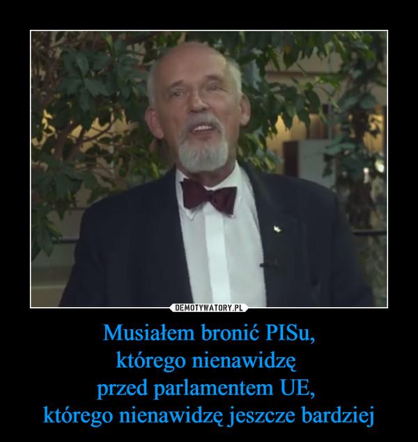 Musiałem bronić PISu,którego nienawidzę przed parlamentem UE, którego nienawidzę jeszcze bardziej –