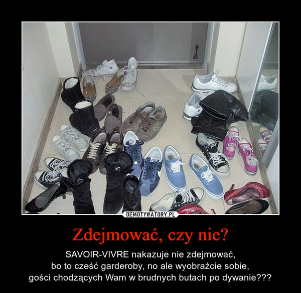 Zdejmować, czy nie? – SAVOIR-VIVRE nakazuje nie zdejmować,bo to cześć garderoby, no ale wyobraźcie sobie,gości chodzących Wam w brudnych butach po dywanie???