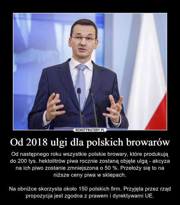 Od 2018 ulgi dla polskich browarów – Od następnego roku wszystkie polskie browary, które produkują do 200 tys. hektolitrów piwa rocznie zostaną objęte ulgą - akcyza na ich piwo zostanie zmniejszona o 50 %. Przełoży się to na niższe ceny piwa w sklepach.Na obniżce skorzysta około 150 polskich firm. Przyjęta przez rząd propozycja jest zgodna z prawem i dyrektywami UE.