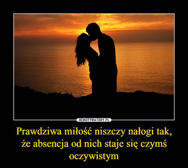 Prawdziwa miłość niszczy nałogi tak,że absencja od nich staje się czymś oczywistym –