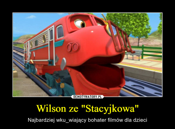 """Wilson ze """"Stacyjkowa"""" – Najbardziej wku_wiający bohater filmów dla dzieci"""