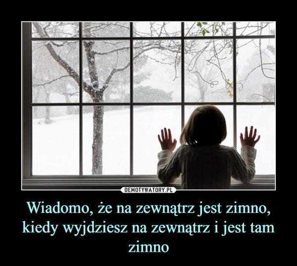 Wiadomo, że na zewnątrz jest zimno, kiedy wyjdziesz na zewnątrz i jest tam zimno –