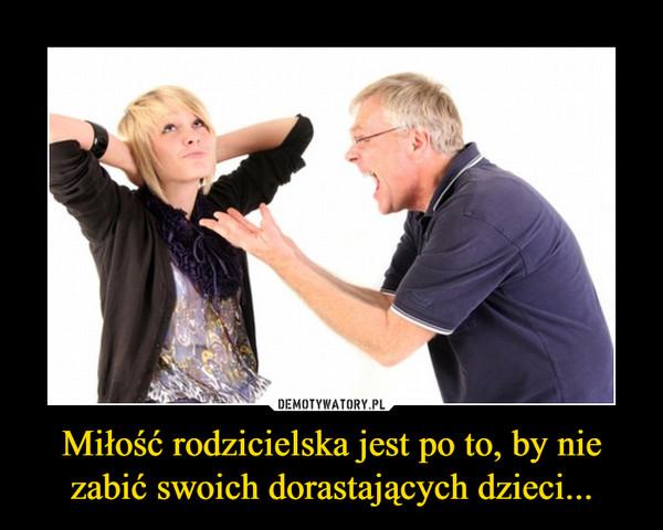 Miłość rodzicielska jest po to, by nie zabić swoich dorastających dzieci... –