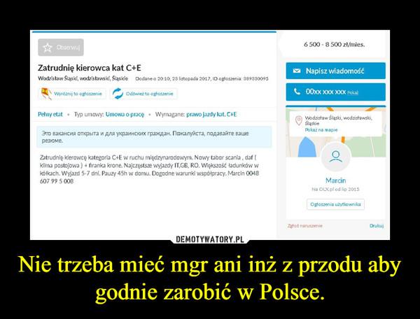 Nie trzeba mieć mgr ani inż z przodu aby godnie zarobić w Polsce. –