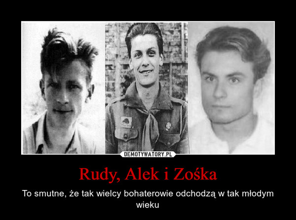 Rudy, Alek i Zośka – To smutne, że tak wielcy bohaterowie odchodzą w tak młodym wieku