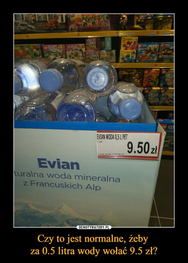 Czy to jest normalne, żeby za 0.5 litra wody wołać 9.5 zł? –  Naturalna woda mineralna z Francuskich Alp