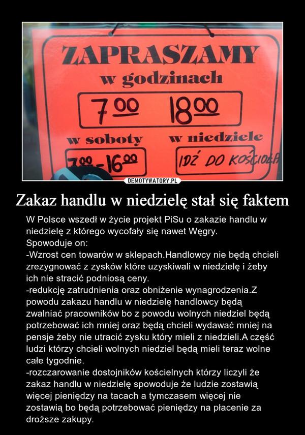Zakaz handlu w niedzielę stał się faktem – W Polsce wszedł w życie projekt PiSu o zakazie handlu w niedzielę z którego wycofały się nawet Węgry.Spowoduje on:-Wzrost cen towarów w sklepach.Handlowcy nie będą chcieli zrezygnować z zysków które uzyskiwali w niedzielę i żeby ich nie stracić podniosą ceny.-redukcję zatrudnienia oraz obniżenie wynagrodzenia.Z powodu zakazu handlu w niedzielę handlowcy będą zwalniać pracowników bo z powodu wolnych niedziel będą potrzebować ich mniej oraz będą chcieli wydawać mniej na pensje żeby nie utracić zysku który mieli z niedzieli.A część ludzi którzy chcieli wolnych niedziel będą mieli teraz wolne całe tygodnie.-rozczarowanie dostojników kościelnych którzy liczyli że zakaz handlu w niedzielę spowoduje że ludzie zostawią więcej pieniędzy na tacach a tymczasem więcej nie zostawią bo będą potrzebować pieniędzy na płacenie za droższe zakupy.