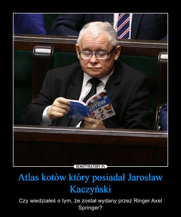 Atlas kotów który posiadał Jarosław Kaczyński – Czy wiedziałeś o tym, że został wydany przez Ringer Axel Springer?
