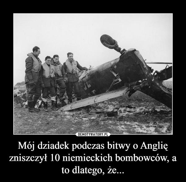 Mój dziadek podczas bitwy o Anglię zniszczył 10 niemieckich bombowców, a to dlatego, że... –