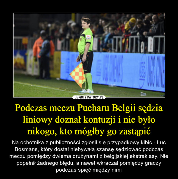 Podczas meczu Pucharu Belgii sędzia liniowy doznał kontuzji i nie było nikogo, kto mógłby go zastąpić – Na ochotnika z publiczności zgłosił się przypadkowy kibic - Luc Bosmans, który dostał niebywałą szansę sędziować podczas meczu pomiędzy dwiema drużynami z belgijskiej ekstraklasy. Nie popełnił żadnego błędu, a nawet wkraczał pomiędzy graczy podczas spięć między nimi