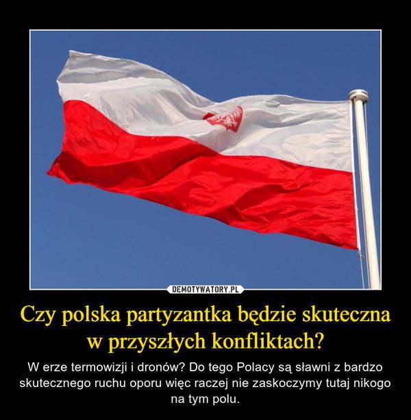 Czy polska partyzantka będzie skuteczna w przyszłych konfliktach? – W erze termowizji i dronów? Do tego Polacy są sławni z bardzo skutecznego ruchu oporu więc raczej nie zaskoczymy tutaj nikogo na tym polu.