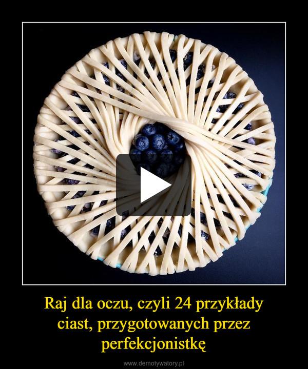 Raj dla oczu, czyli 24 przykładyciast, przygotowanych przezperfekcjonistkę –