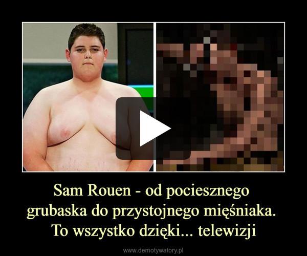 Sam Rouen - od pociesznego grubaska do przystojnego mięśniaka. To wszystko dzięki... telewizji –