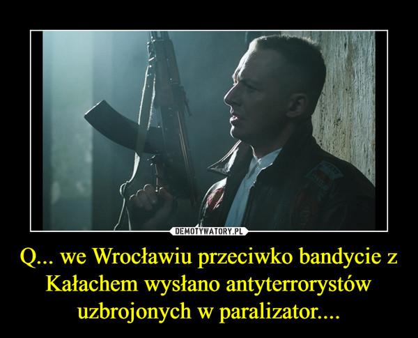 Q... we Wrocławiu przeciwko bandycie z Kałachem wysłano antyterrorystów uzbrojonych w paralizator.... –