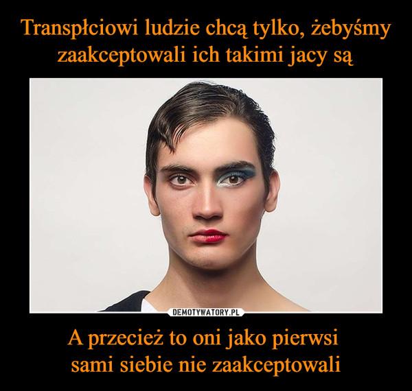 Transpłciowi ludzie chcą tylko, żebyśmy zaakceptowali ich takimi jacy są A przecież to oni jako pierwsi  sami siebie nie zaakceptowali