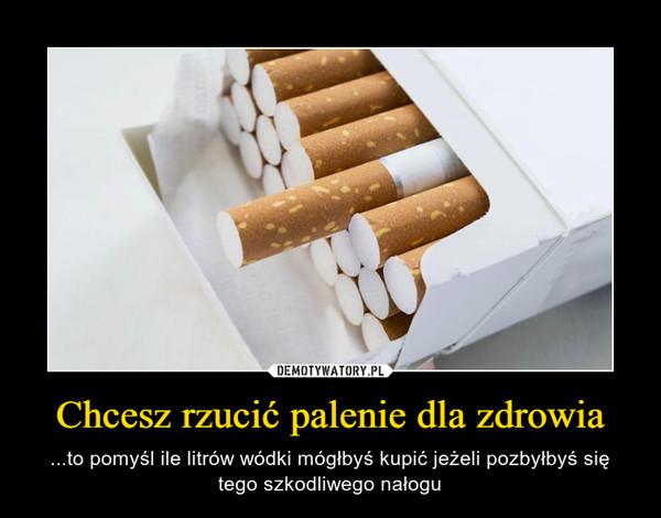 Chcesz rzucić palenie dla zdrowia – ...to pomyśl ile litrów wódki mógłbyś kupić jeżeli pozbyłbyś się tego szkodliwego nałogu