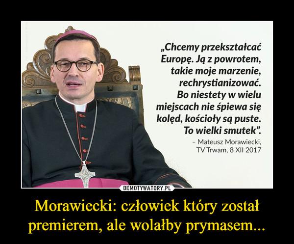 Morawiecki: człowiek który został premierem, ale wolałby prymasem... –