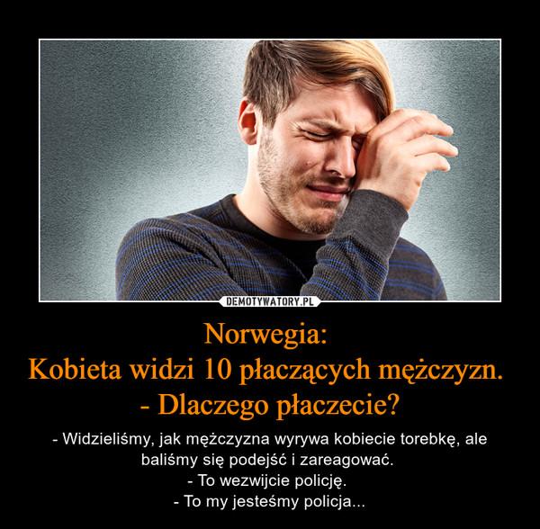 Norwegia: Kobieta widzi 10 płaczących mężczyzn. - Dlaczego płaczecie? – - Widzieliśmy, jak mężczyzna wyrywa kobiecie torebkę, ale baliśmy się podejść i zareagować. - To wezwijcie policję. - To my jesteśmy policja...