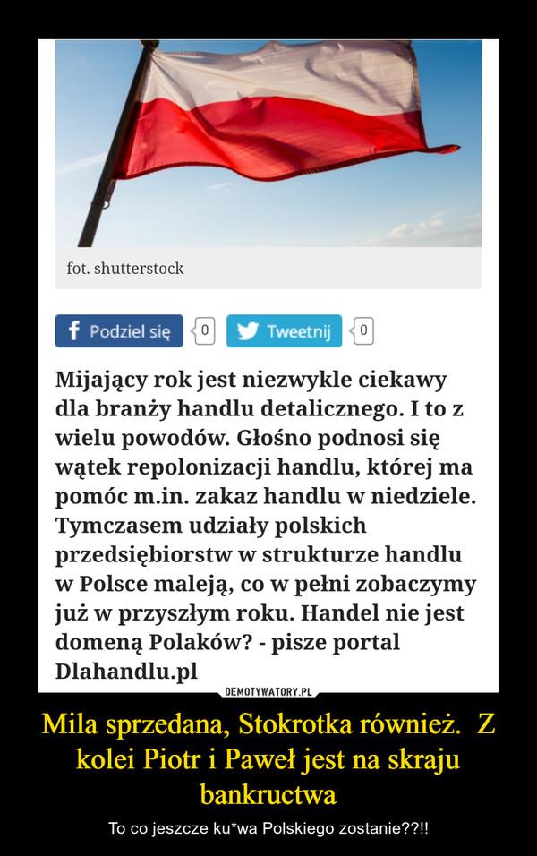 Mila sprzedana, Stokrotka również.  Z kolei Piotr i Paweł jest na skraju bankructwa – To co jeszcze ku*wa Polskiego zostanie??!!