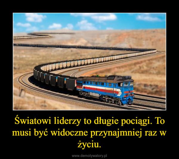 Światowi liderzy to długie pociągi. To musi być widoczne przynajmniej raz w życiu. –