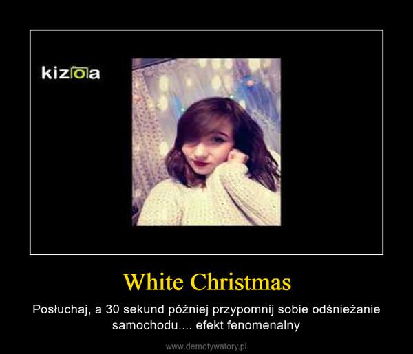 White Christmas – Posłuchaj, a 30 sekund później przypomnij sobie odśnieżanie samochodu.... efekt fenomenalny