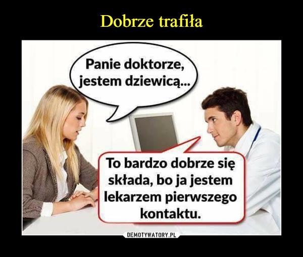 –  Panie doktorze, jestem dziewicą...To bardzo dobrze się składa, bo ja jestem lekarzem pierwszego kontaktu
