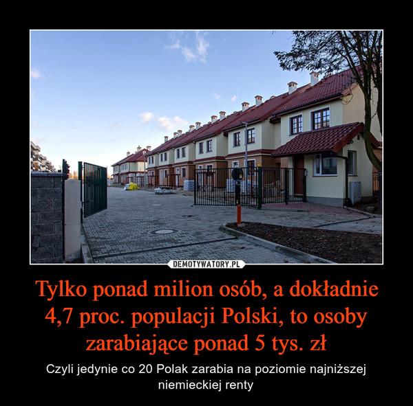 Tylko ponad milion osób, a dokładnie 4,7 proc. populacji Polski, to osoby zarabiające ponad 5 tys. zł – Czyli jedynie co 20 Polak zarabia na poziomie najniższej niemieckiej renty