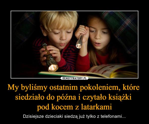 My byliśmy ostatnim pokoleniem, które siedziało do późna i czytało książki pod kocem z latarkami – Dzisiejsze dzieciaki siedzą już tylko z telefonami...