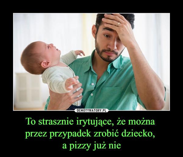 To strasznie irytujące, że można przez przypadek zrobić dziecko, a pizzy już nie –