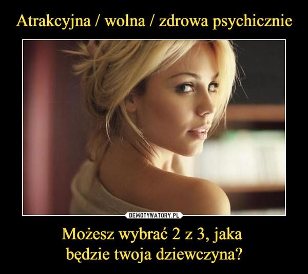 Możesz wybrać 2 z 3, jaka będzie twoja dziewczyna? –