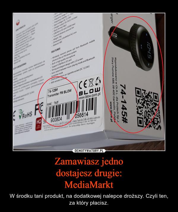 Zamawiasz jednodostajesz drugie:MediaMarkt – W środku tani produkt, na dodatkowej nalepce droższy. Czyli ten, za który płacisz.