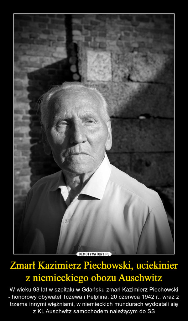 Zmarł Kazimierz Piechowski, uciekinier z niemieckiego obozu Auschwitz – W wieku 98 lat w szpitalu w Gdańsku zmarł Kazimierz Piechowski - honorowy obywatel Tczewa i Pelplina. 20 czerwca 1942 r., wraz z trzema innymi więźniami, w niemieckich mundurach wydostali się z KL Auschwitz samochodem należącym do SS