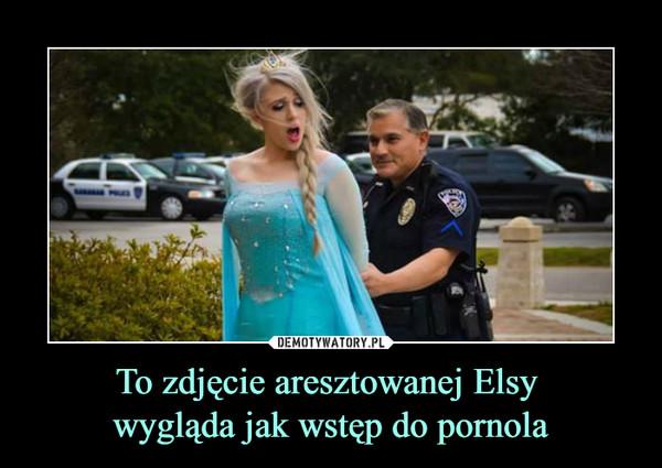 To zdjęcie aresztowanej Elsy wygląda jak wstęp do pornola –