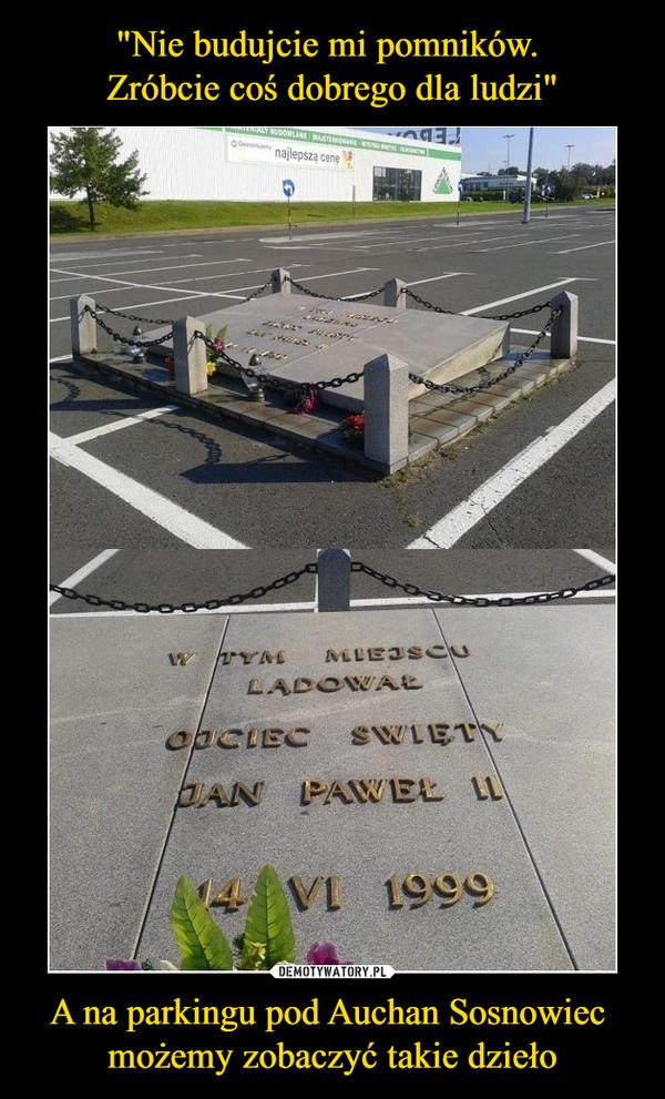 A na parkingu pod Auchan Sosnowiec możemy zobaczyć takie dzieło –  w tym miejscu lądował ojciec święty Jan Paweł II