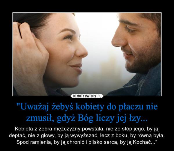 """""""Uważaj żebyś kobiety do płaczu nie zmusił, gdyż Bóg liczy jej łzy... – Kobieta z żebra mężczyzny powstała, nie ze stóp jego, by ją deptać, nie z głowy, by ją wywyższać, lecz z boku, by równą była. Spod ramienia, by ją chronić i blisko serca, by ją Kochać..."""""""