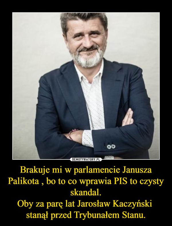 Brakuje mi w parlamencie Janusza Palikota , bo to co wprawia PIS to czysty skandal.Oby za parę lat Jarosław Kaczyński  stanął przed Trybunałem Stanu. –