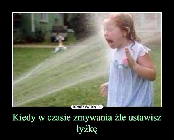 Kiedy w czasie zmywania źle ustawisz łyżkę –