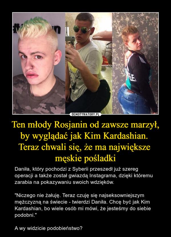 """Ten młody Rosjanin od zawsze marzył, by wyglądać jak Kim Kardashian. Teraz chwali się, że ma największe męskie pośladki – Daniła, który pochodzi z Syberii przeszedł już szereg operacji a także został gwiazdą Instagrama, dzięki któremu zarabia na pokazywaniu swoich wdzięków.""""Niczego nie żałuję. Teraz czuję się najseksowniejszym mężczyzną na świecie - twierdzi Daniła. Chcę być jak Kim Kardashian, bo wiele osób mi mówi, że jesteśmy do siebie podobni.""""A wy widzicie podobieństwo?"""