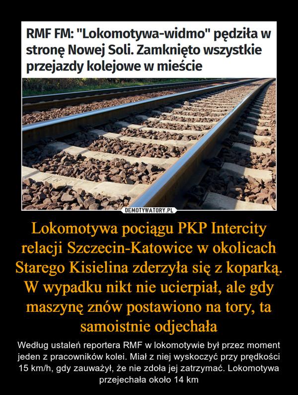 """Lokomotywa pociągu PKP Intercity relacji Szczecin-Katowice w okolicach Starego Kisielina zderzyła się z koparką. W wypadku nikt nie ucierpiał, ale gdy maszynę znów postawiono na tory, ta samoistnie odjechała – Według ustaleń reportera RMF w lokomotywie był przez moment jeden z pracowników kolei. Miał z niej wyskoczyć przy prędkości 15 km/h, gdy zauważył, że nie zdoła jej zatrzymać. Lokomotywa przejechała około 14 km RMF FM: """"Lokomotywa-widmo"""" pędziła wstronę Nowej Soli. Zamknięto wszystkieprzejazdy kolejowe w mieście"""