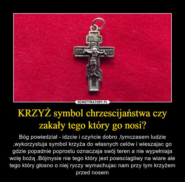 KRZYŻ symbol chrzescijaństwa czy zakały tego który go nosi? – Bóg powiedział - idzcie i czyńcie dobro ,tymczasem ludzie ,wykorzystuja symbol krzyża do własnych celów i wieszajac go gdzie popadnie poprostu oznaczaja swój teren a nie wypełniaja wolę bożą .Bójmysie nie tego który jest powsciagliwy na wiare ale tego który głosno o niej ryczy wymachujac nam przy tym krzyżem przed nosem