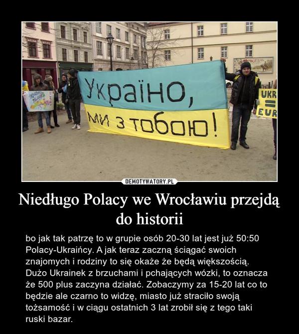 Niedługo Polacy we Wrocławiu przejdą do historii – bo jak tak patrzę to w grupie osób 20-30 lat jest już 50:50 Polacy-Ukraińcy. A jak teraz zaczną ściągać swoich znajomych i rodziny to się okaże że będą większością. Dużo Ukrainek z brzuchami i pchających wózki, to oznacza że 500 plus zaczyna działać. Zobaczymy za 15-20 lat co to będzie ale czarno to widzę, miasto już straciło swoją tożsamość i w ciągu ostatnich 3 lat zrobił się z tego taki ruski bazar.